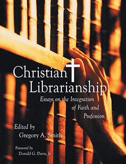 christian librarianship essays on the integration of faith and   christian librarianship essays on the integration of faith and profession by gregory a smith
